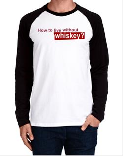 How To Live Without Whiskey ? Long-sleeve Raglan T-Shirt
