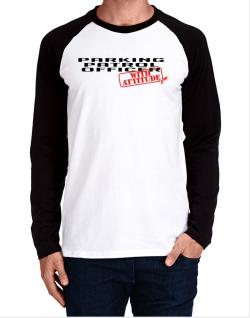 Parking Patrol Officer With Attitude Long-sleeve Raglan T-Shirt