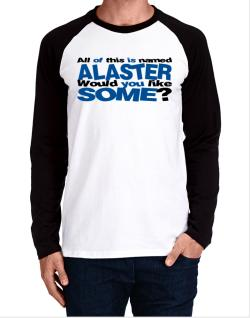 All Of This Is Named Alaster Would You Like Some? Long-sleeve Raglan T-Shirt