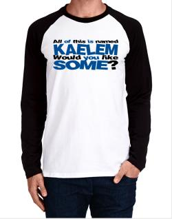 All Of This Is Named Kaelem Would You Like Some? Long-sleeve Raglan T-Shirt