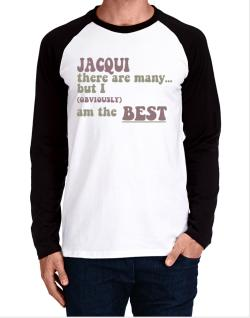 Jacqui There Are Many... But I (obviously!) Am The Best Long-sleeve Raglan T-Shirt