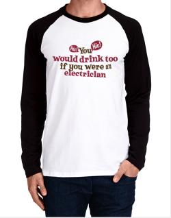 You Would Drink Too, If You Were An Electrician Long-sleeve Raglan T-Shirt