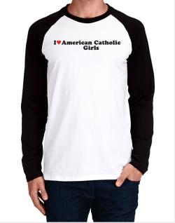 I Love American Catholic Girls Long-sleeve Raglan T-Shirt
