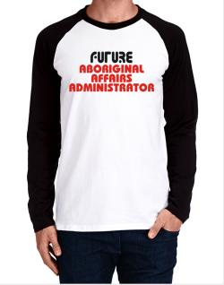 Future Aboriginal Affairs Administrator Long-sleeve Raglan T-Shirt