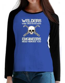 Welders were created because engineers need heroes too T-Shirt - Raglan Long Sleeve-Womens