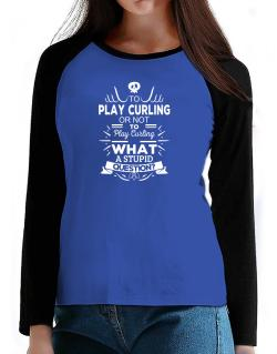 To play Curling or not to play Curling, What a stupid question? T-Shirt - Raglan Long Sleeve-Womens