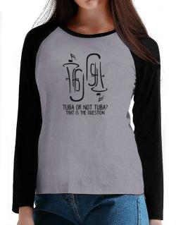 Tuba or not tuba? that is the question T-Shirt - Raglan Long Sleeve-Womens