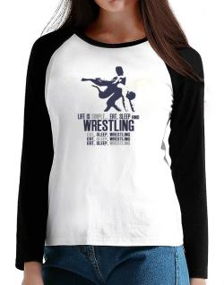 Life Is Simple... Eat, Sleep And Wrestling T-Shirt - Raglan Long Sleeve-Womens