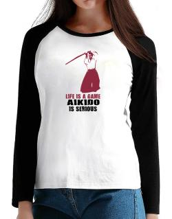 Life Is A Game, Aikido Is Serious T-Shirt - Raglan Long Sleeve-Womens