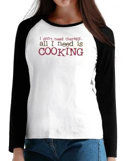 I Don´t Need Theraphy... All I Need Is Cooking T-Shirt - Raglan Long Sleeve-Womens