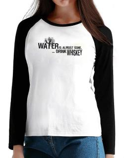 Water Is Almost Gone .. Drink Whiskey T-Shirt - Raglan Long Sleeve-Womens
