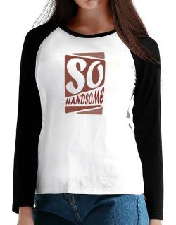 So Handsome T-Shirt - Raglan Long Sleeve-Womens