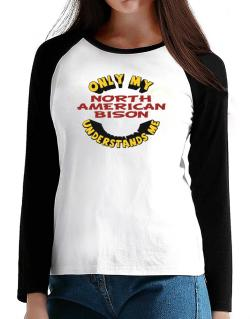Only My North American Bison Understands Me T-Shirt - Raglan Long Sleeve-Womens