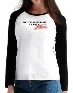 Accounting Clerk With Attitude T-Shirt - Raglan Long Sleeve-Womens