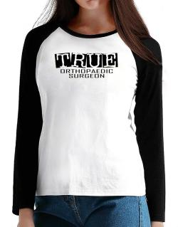 True Orthopaedic Surgeon T-Shirt - Raglan Long Sleeve-Womens