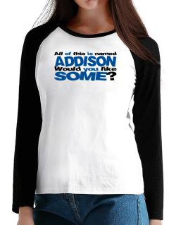 All Of This Is Named Addison Would You Like Some? T-Shirt - Raglan Long Sleeve-Womens