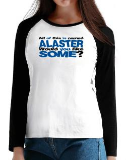 All Of This Is Named Alaster Would You Like Some? T-Shirt - Raglan Long Sleeve-Womens