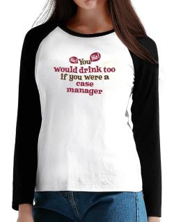 You Would Drink Too, If You Were A Case Manager T-Shirt - Raglan Long Sleeve-Womens