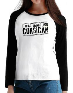 I Was Made For Corsican T-Shirt - Raglan Long Sleeve-Womens