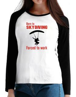 """  BORN TO Skydiving , FORCED TO WORK  ! / SIGN "" T-Shirt - Raglan Long Sleeve-Womens"