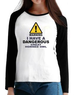 Warning! I Have A Dangerous Great Horned Owl T-Shirt - Raglan Long Sleeve-Womens