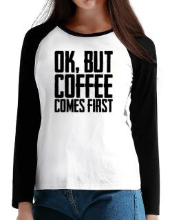 Ok But Coffee Comes First T-Shirt - Raglan Long Sleeve-Womens