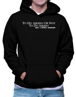 To Do Aikido Or Not To Do Aikido, What A Stupid Question Hoodie