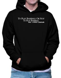 To Play Baseball Or Not To Play Baseball, What A Stupid Question Hoodie