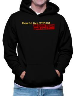 How To Live Without Broken Down Golf Cart  ? Hoodie