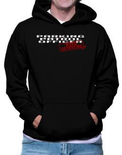 Parking Patrol Officer With Attitude Hoodie