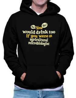 You Would Drink Too, If You Were An Agricultural Microbiologist Hoodie