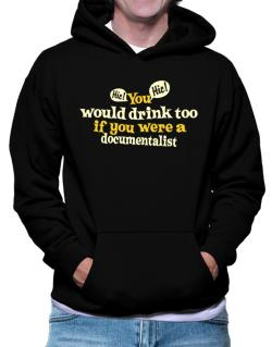 You Would Drink Too, If You Were A Documentalist Hoodie