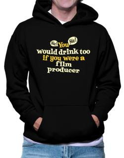 You Would Drink Too, If You Were A Film Producer Hoodie
