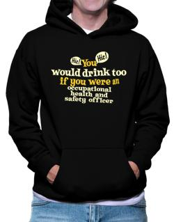 You Would Drink Too, If You Were An Occupational Medicine Specialist Hoodie