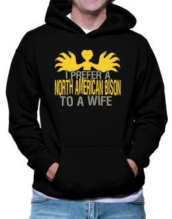 I Prefer A North American Bison To A Wife Hoodie