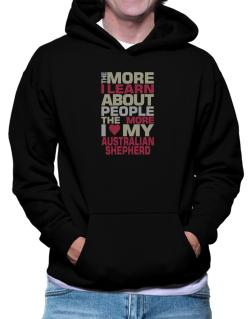 The More I Learn About People The More I Love My Australian Shepherd Hoodie