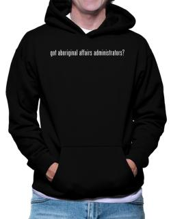 Got Aboriginal Affairs Administrators? Hoodie