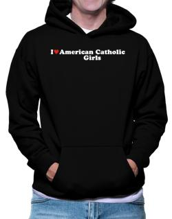 I Love American Catholic Girls Hoodie