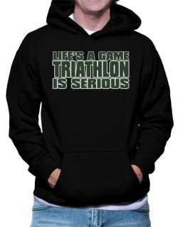 Life Is A Game , Triathlon Is Serious !!! Hoodie