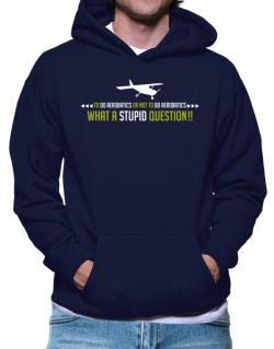 To do Aerobatics or not to do Aerobatics, what a stupid question!!  Hoodie