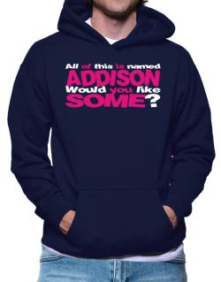 All Of This Is Named Addison Would You Like Some? Hoodie