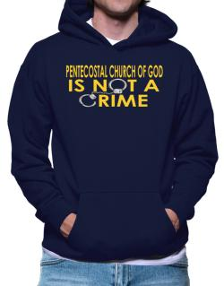Pentecostal Church Of God Is Not A Crime Hoodie