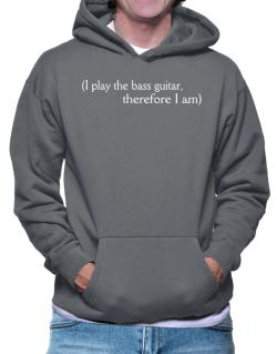 I Play The Bass Guitar, Therefore I Am Hoodie