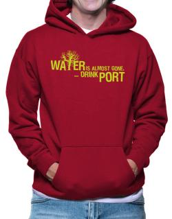 Water Is Almost Gone .. Drink Port Hoodie