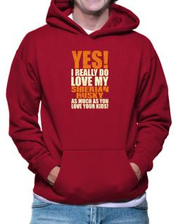 Yes! I Really Do Love My Siberian Husky Hoodie