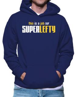 This Is A Job For Superlefty Hoodie