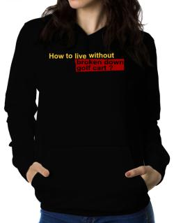 How To Live Without Broken Down Golf Cart  ? Women Hoodie