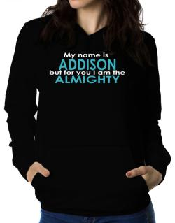 My Name Is Addison But For You I Am The Almighty Women Hoodie