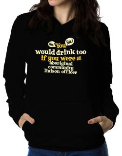 You Would Drink Too, If You Were An Aboriginal Community Liaison Officer Women Hoodie