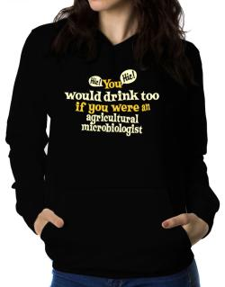 You Would Drink Too, If You Were An Agricultural Microbiologist Women Hoodie